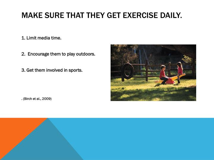 Make sure that they get exercise daily.