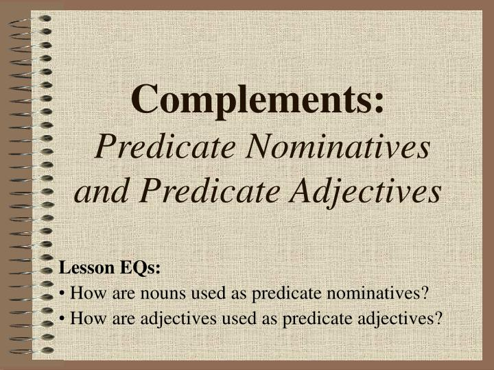 Complements predicate nominatives and predicate adjectives