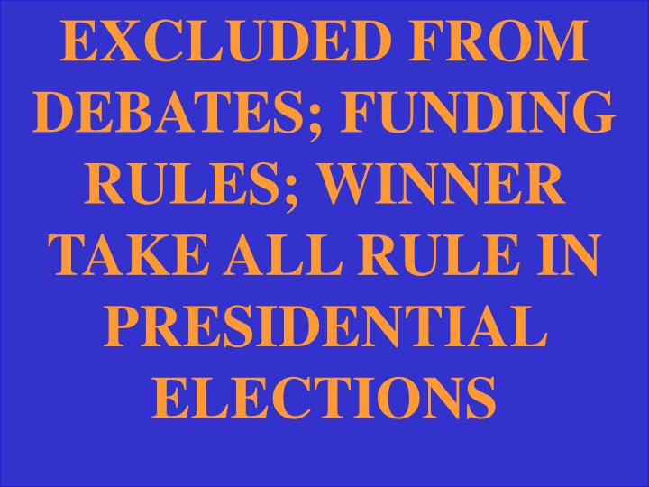 EXCLUDED FROM DEBATES; FUNDING RULES; WINNER TAKE ALL RULE IN PRESIDENTIAL ELECTIONS