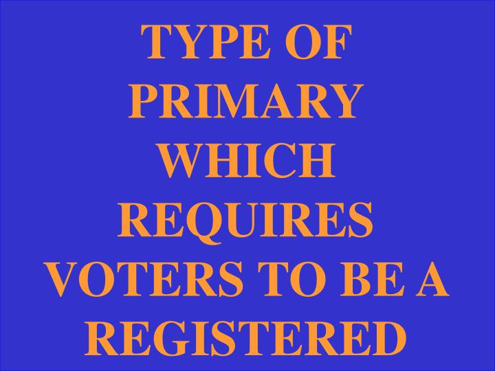 TYPE OF PRIMARY WHICH REQUIRES VOTERS TO BE A REGISTERED PARTY MEMBER