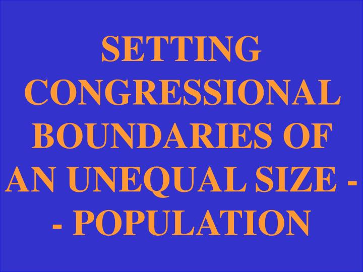 SETTING CONGRESSIONAL BOUNDARIES OF AN UNEQUAL SIZE -- POPULATION