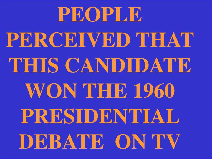 PEOPLE PERCEIVED THAT THIS CANDIDATE WON THE 1960 PRESIDENTIAL DEBATE  ON TV