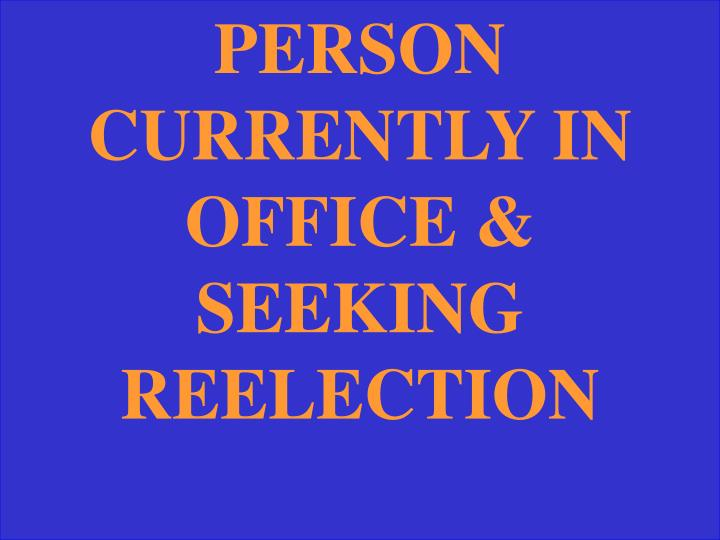 PERSON CURRENTLY IN OFFICE & SEEKING REELECTION