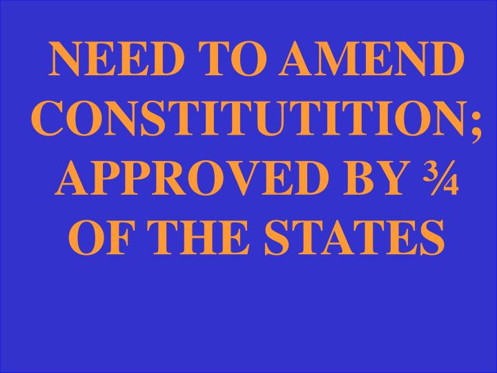 NEED TO AMEND CONSTITUTITION; APPROVED BY ¾ OF THE STATES