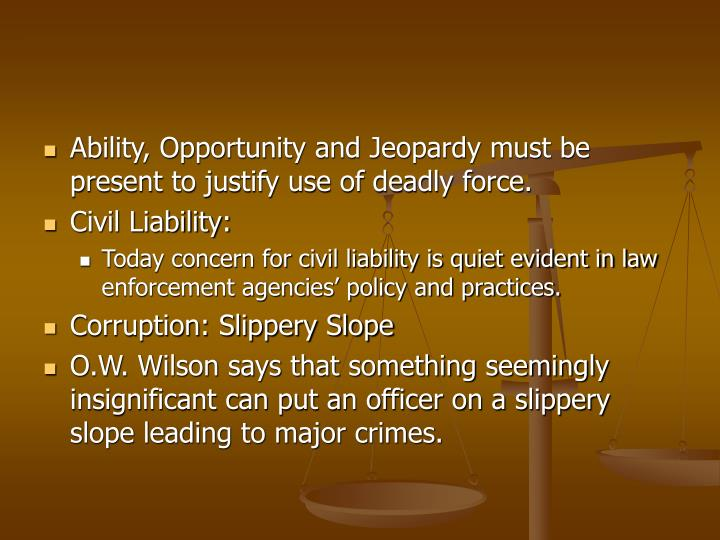 Ability, Opportunity and Jeopardy must be present to justify use of deadly force.