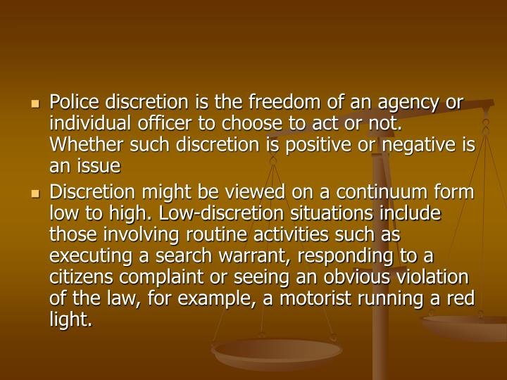Police discretion is the freedom of an agency or individual officer to choose to act or not. Whether...