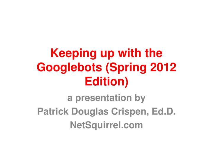 Keeping up with the googlebots spring 2012 edition
