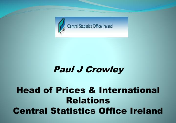 Paul j crowley head of prices international relations central statistics office ireland