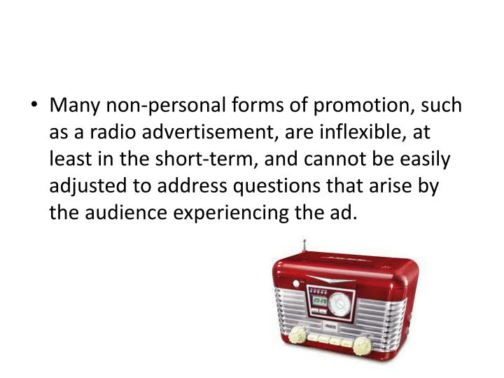 Many non-personal forms of promotion, such as a radio advertisement, are inflexible, at least in the short-term, and cannot be easily adjusted to address questions that arise by the audience experiencing the