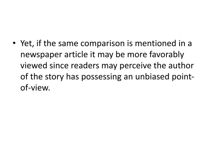 Yet, if the same comparison is mentioned in a newspaper article it may be more favorably viewed since readers may perceive the author of the story has possessing an unbiased point-of-view.