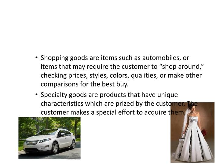 """Shopping goods are items such as automobiles, or items that may require the customer to """"shop around,"""" checking prices, styles, colors, qualities, or make other comparisons for the best buy."""