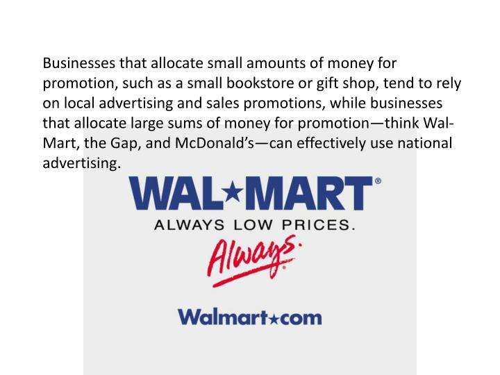 Businesses that allocate small amounts of money for promotion, such as a small bookstore or gift shop, tend to rely on local advertising and sales promotions, while businesses that allocate large sums of money for promotion—think Wal-Mart, the Gap, and McDonald's—can effectively use national advertising.