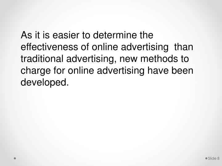 As it is easier to determine the effectiveness of online advertising  than traditional advertising, new methods to charge for online advertising have been developed.