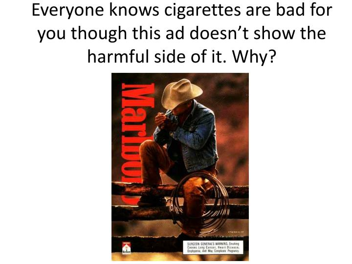 Everyone knows cigarettes are bad for you though this ad doesn't show the harmful side of it. Why?