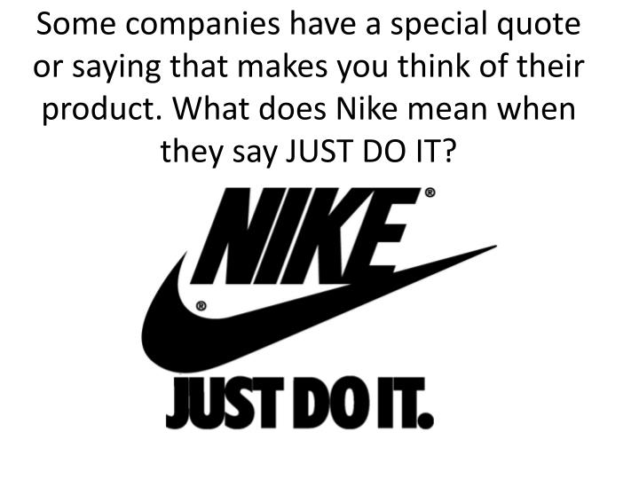 Some companies have a special quote or saying that makes you think of their product. What does Nike mean when they say JUST DO IT?