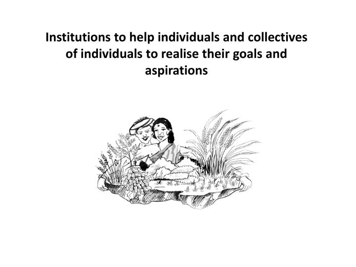 Institutions to help individuals and collectives of individuals to realise their goals and aspirations