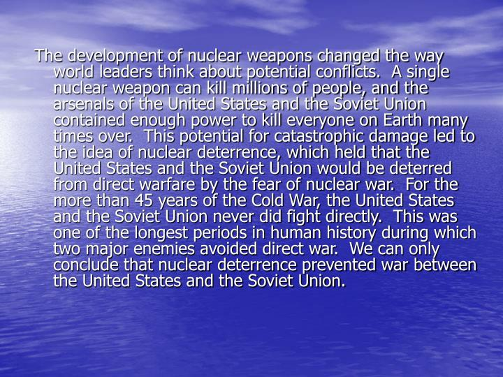 The development of nuclear weapons changed the way world leaders think about potential conflicts.  A single nuclear weapon can kill millions of people, and the arsenals of the United States and the Soviet Union contained enough power to kill everyone on Earth many times over.  This potential for catastrophic damage led to the idea of nuclear deterrence, which held that the United States and the Soviet Union would be deterred from direct warfare by the fear of nuclear war.  For the more than 45 years of the Cold War, the United States and the Soviet Union never did fight directly.  This was one of the longest periods in human history during which two major enemies avoided direct war.  We can only conclude that nuclear deterrence prevented war between the United States and the Soviet Union.