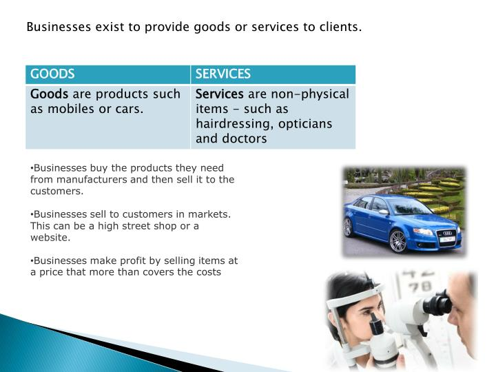 Businesses exist to provide goods or services to clients.