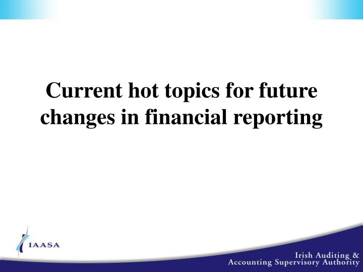 Current hot topics for future changes in financial reporting