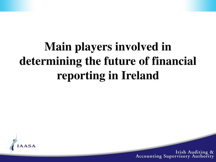 Main players involved in determining the future of financial reporting in Ireland