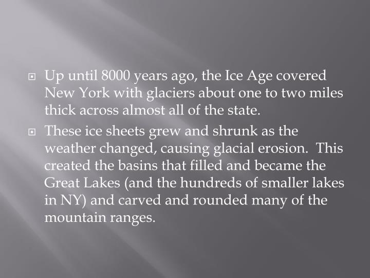Up until 8000 years ago, the Ice Age covered New York with glaciers about one to two miles thick across almost all of the state.