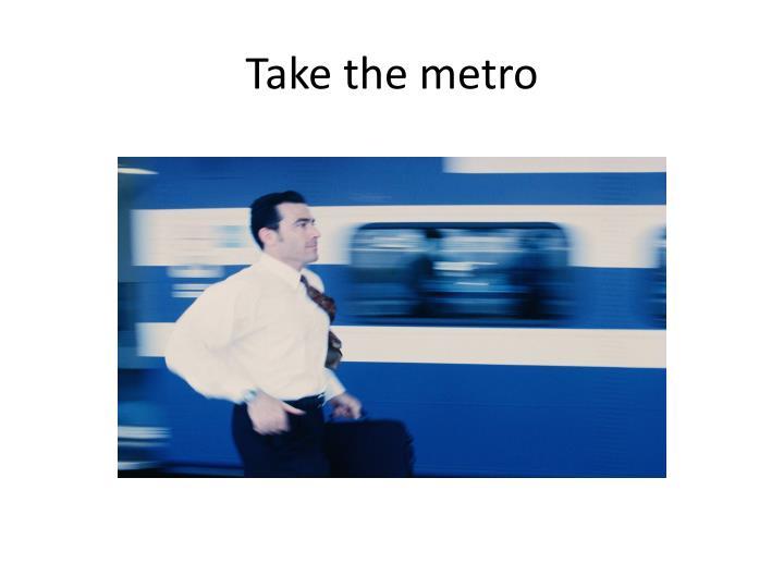 Take the metro