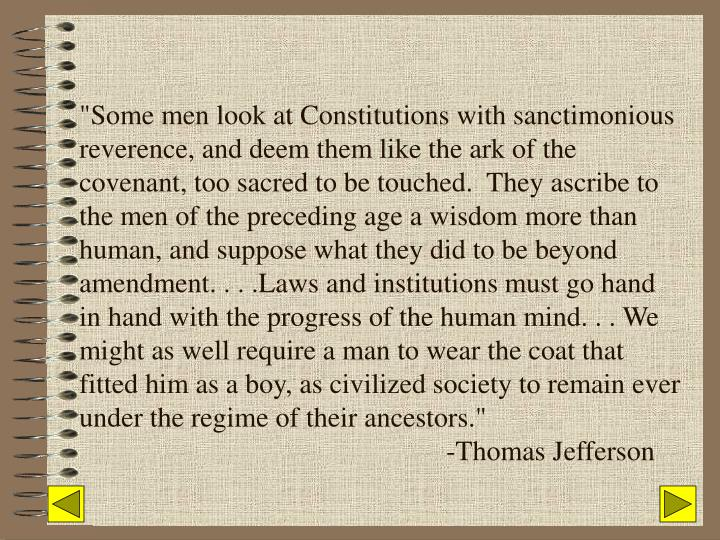 """""""Some men look at Constitutions with sanctimonious reverence, and deem them like the ark of the covenant, too sacred to be touched.  They ascribe to the men of the preceding age a wisdom more than human, and suppose what they did to be beyond amendment. . . .Laws and institutions must go hand in hand with the progress of the human mind. . . We might as well require a man to wear the coat that fitted him as a boy, as civilized society to remain ever under the regime of their ancestors."""""""