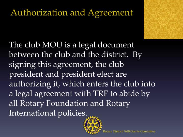 The club MOU is a legal document between the club and the district.  By signing this agreement, the club president and president elect are authorizing it, which enters the club into a legal agreement with TRF to abide by all Rotary Foundation and Rotary International policies.