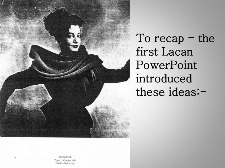 To recap - the first Lacan PowerPoint introduced these ideas:-
