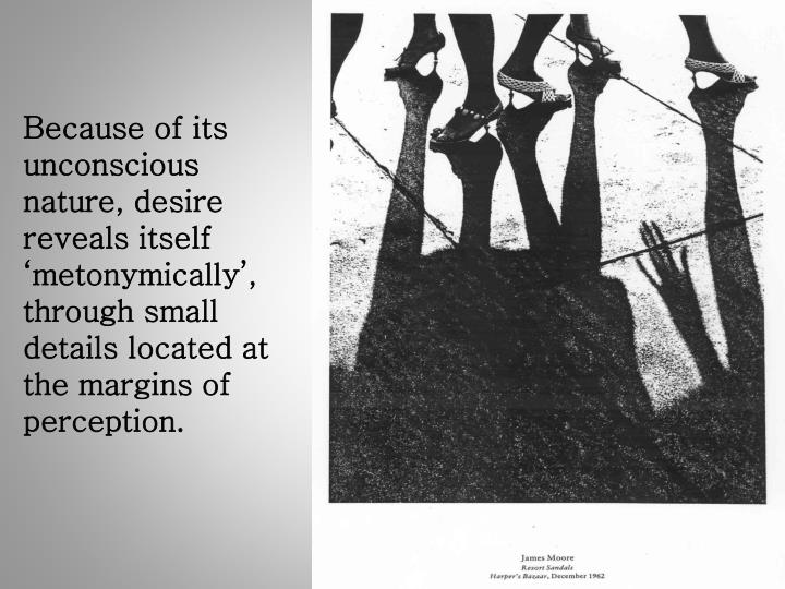 Because of its unconscious nature, desire reveals itself 'metonymically', through small details located at the margins of perception.