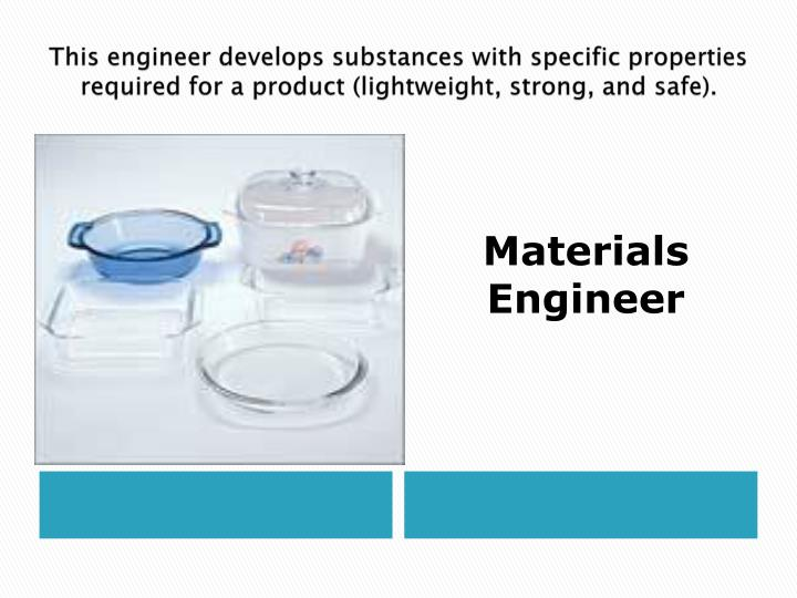 This engineer develops substances with specific properties required for a product (lightweight, strong, and safe).