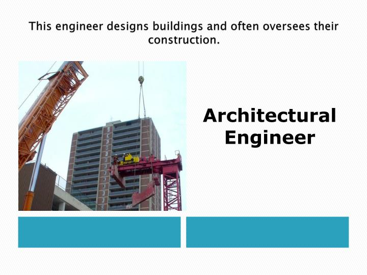 This engineer designs buildings and often oversees their construction.