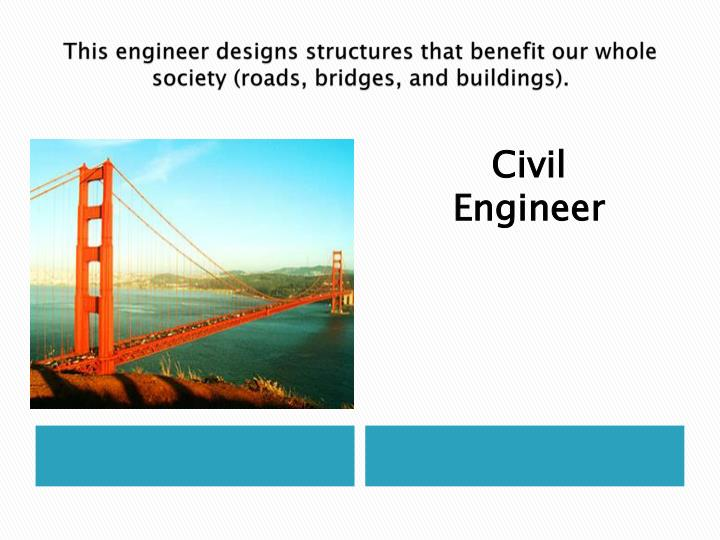 This engineer designs structures that benefit our whole society (roads, bridges, and buildings).