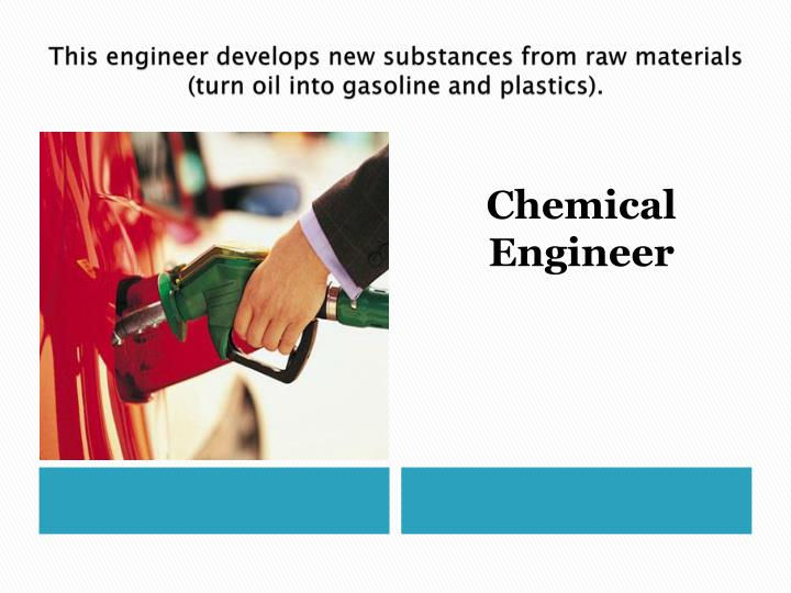 This engineer develops new substances from raw materials (turn oil into gasoline and plastics).