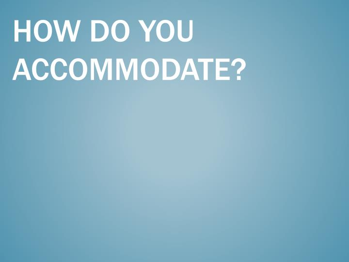 How do you accommodate?