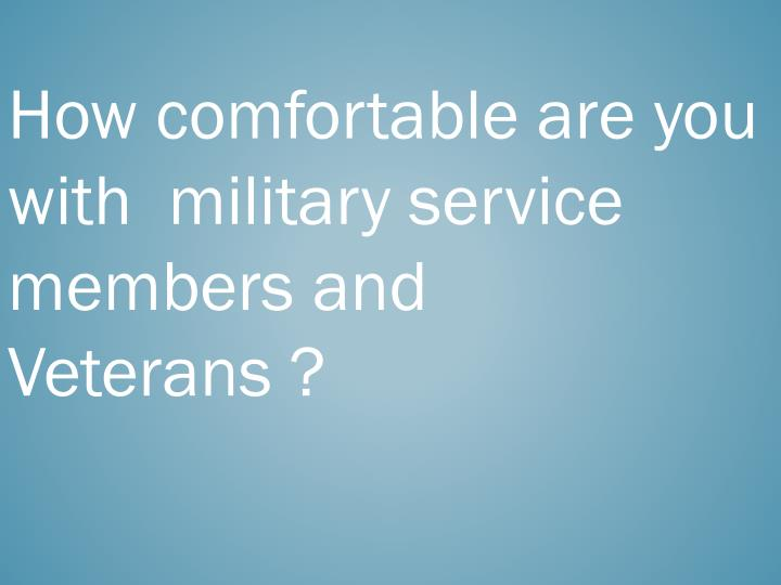 How comfortable are you with  military service members and
