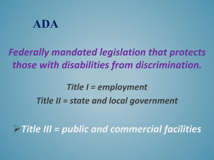 Federally mandated legislation that protects those with disabilities from discrimination.