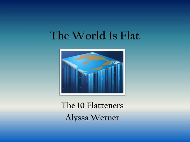 the world is flat thesis Critically evaluate the 'world is flat' thesis put forward by thomas friedman next friedman delve into what he describes that the forces of flatness have resulted in the triple convergence, three additional components that acted on the flatteners to create a new, flatter global playing field.
