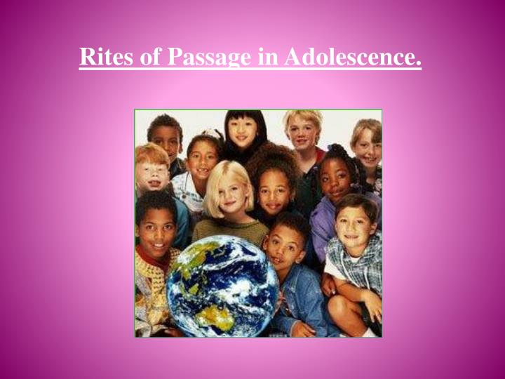 adolescent rites of passage its a General purpose: to inform specific purpose: at the end of my speech, my audience will understand how cultures use adolescent rites of passage to help people mark the transition from childhood to adulthood.
