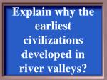 explain why the earliest civilizations developed in river valleys