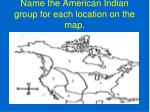 name the american indian group for each location on the map