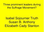 three prominent leaders during the suffrage movement