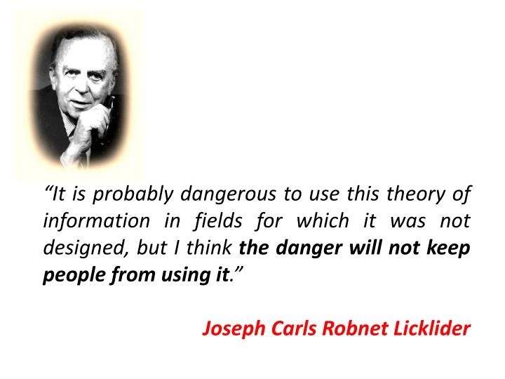 """It is probably dangerous to use this theory of information in fields for which it was not designed, but I think"