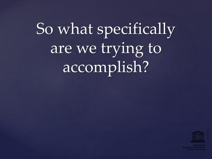 So what specifically are we trying to accomplish?