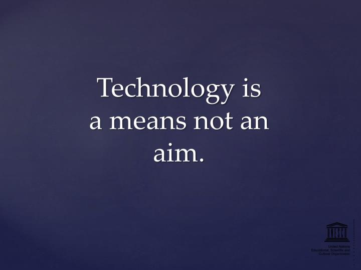 Technology is a means not an aim.