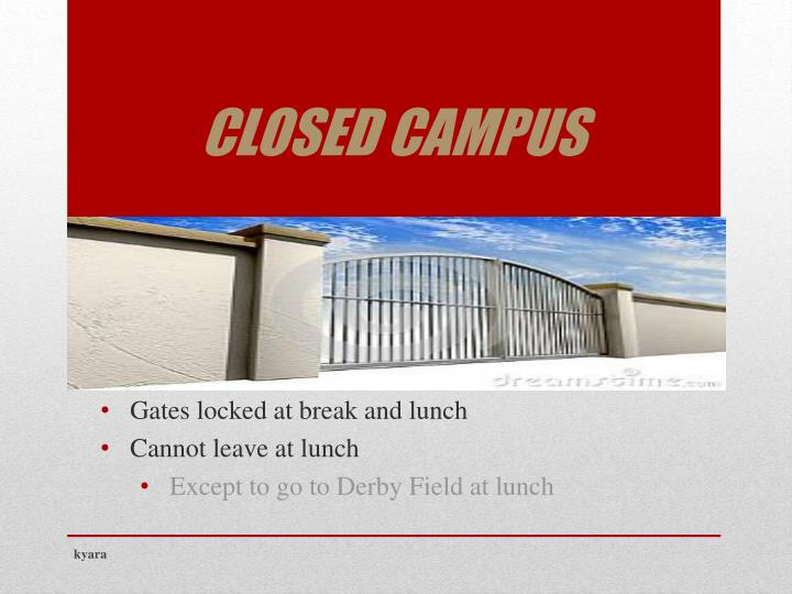 closed campus Closed campus: in accordance with state law and board of education policies, petaluma high school is a closed-campus school once a student has entered the campus the appropriate clearance (off-campus pass) must be obtained to leave campus.