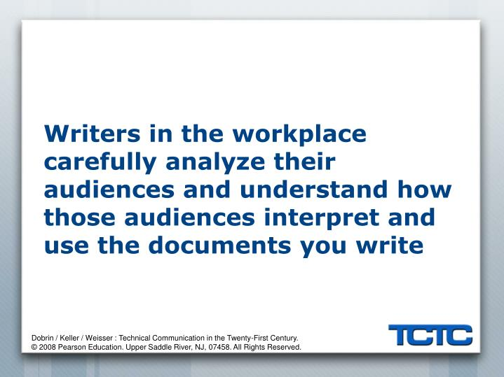 Writers in the workplace carefully analyze their audiences and understand how those audiences interpret and use the documents you write