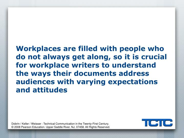 Workplaces are filled with people who do not always get along, so it is crucial for workplace writers to understand the ways their documents address audiences with varying expectations and attitudes