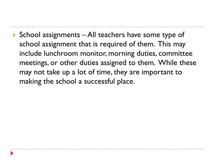 School assignments – All teachers have some type of school assignment that is required of them.  This may include lunchroom monitor, morning duties, committee meetings, or other duties assigned to them.  While these may not take up a lot of time, they are important to making the school a successful place.