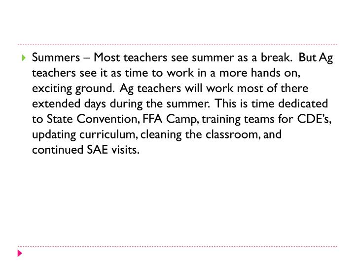 Summers – Most teachers see summer as a break.  But Ag teachers see it as time to work in a more hands on, exciting ground.  Ag teachers will work most of there extended days during the summer.  This is time dedicated to State Convention, FFA Camp, training teams for CDE's, updating curriculum, cleaning the classroom, and continued SAE visits.